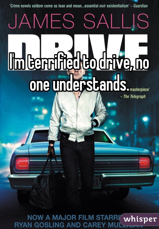 I'm terrified to drive, no one understands.