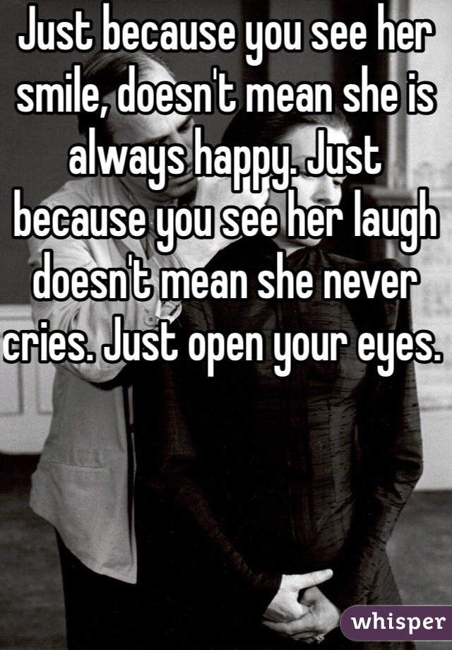 Just because you see her smile, doesn't mean she is always happy. Just because you see her laugh doesn't mean she never cries. Just open your eyes.
