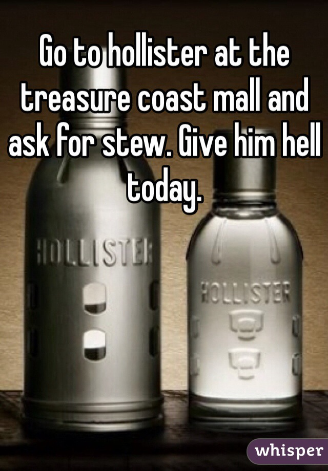 Go to hollister at the treasure coast mall and ask for stew. Give him hell today.