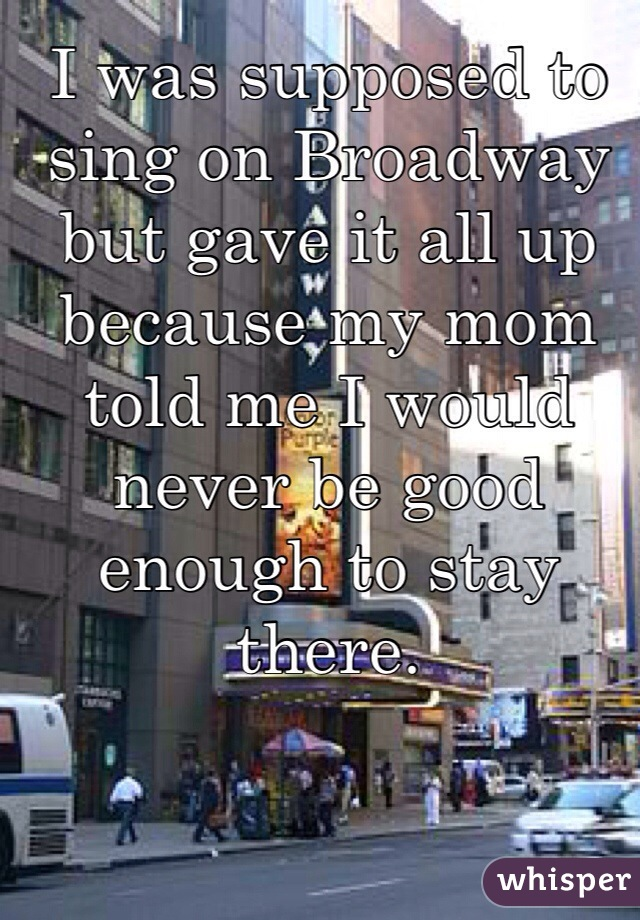 I was supposed to sing on Broadway but gave it all up because my mom told me I would never be good enough to stay there.