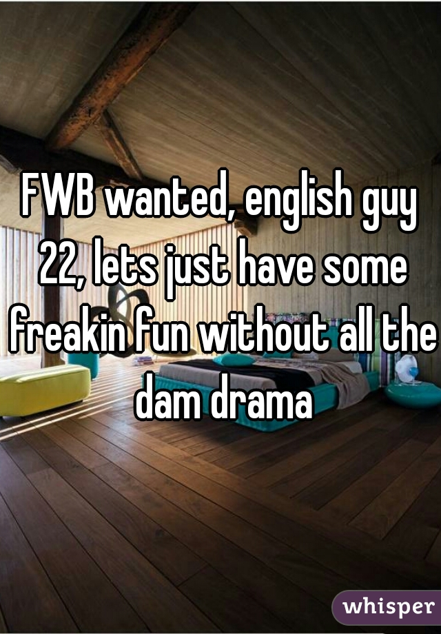 FWB wanted, english guy 22, lets just have some freakin fun without all the dam drama