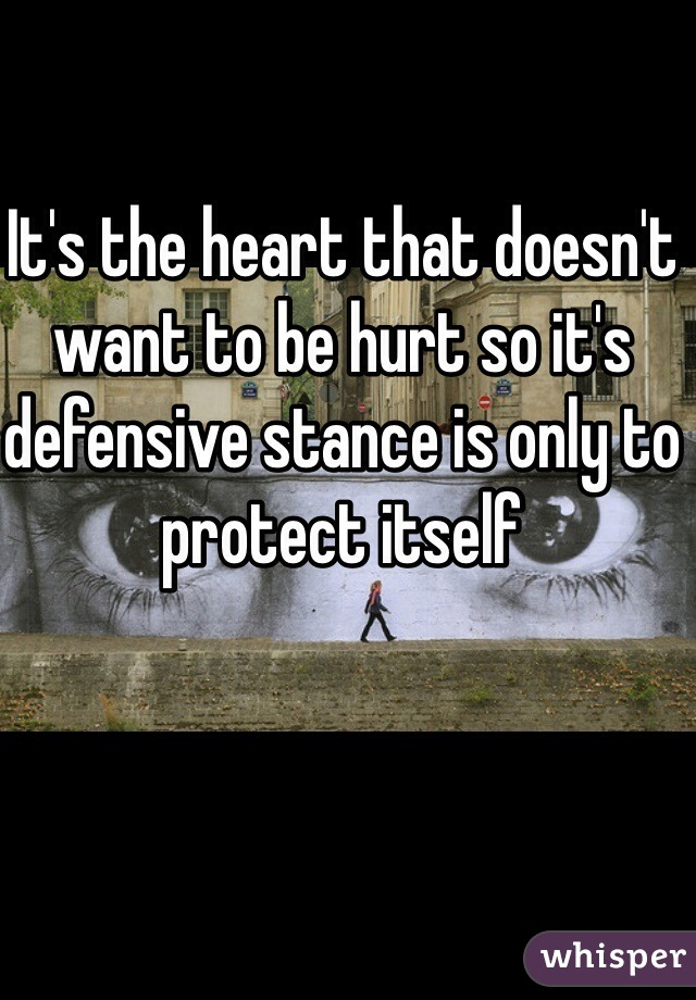 It's the heart that doesn't want to be hurt so it's defensive stance is only to protect itself