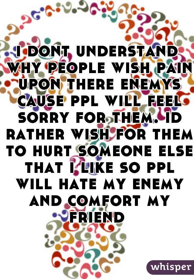 i dont understand why people wish pain upon there enemys cause ppl will feel sorry for them. id rather wish for them to hurt someone else that i like so ppl will hate my enemy and comfort my friend