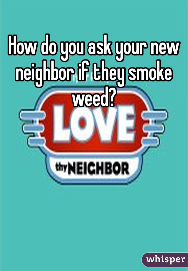 How do you ask your new neighbor if they smoke weed?