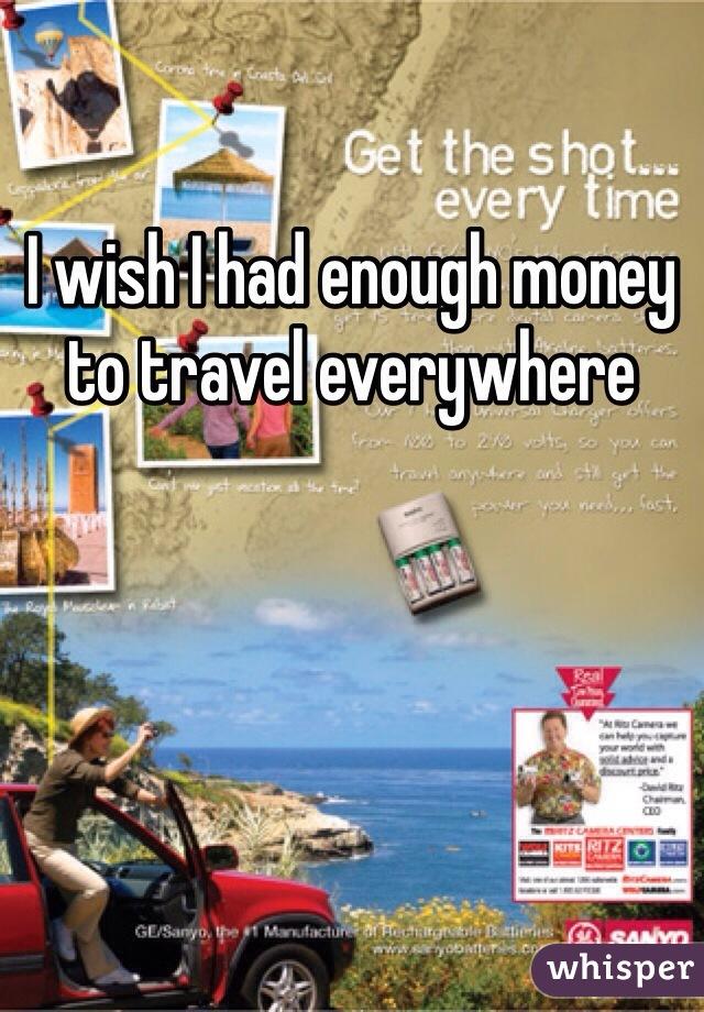 I wish I had enough money to travel everywhere