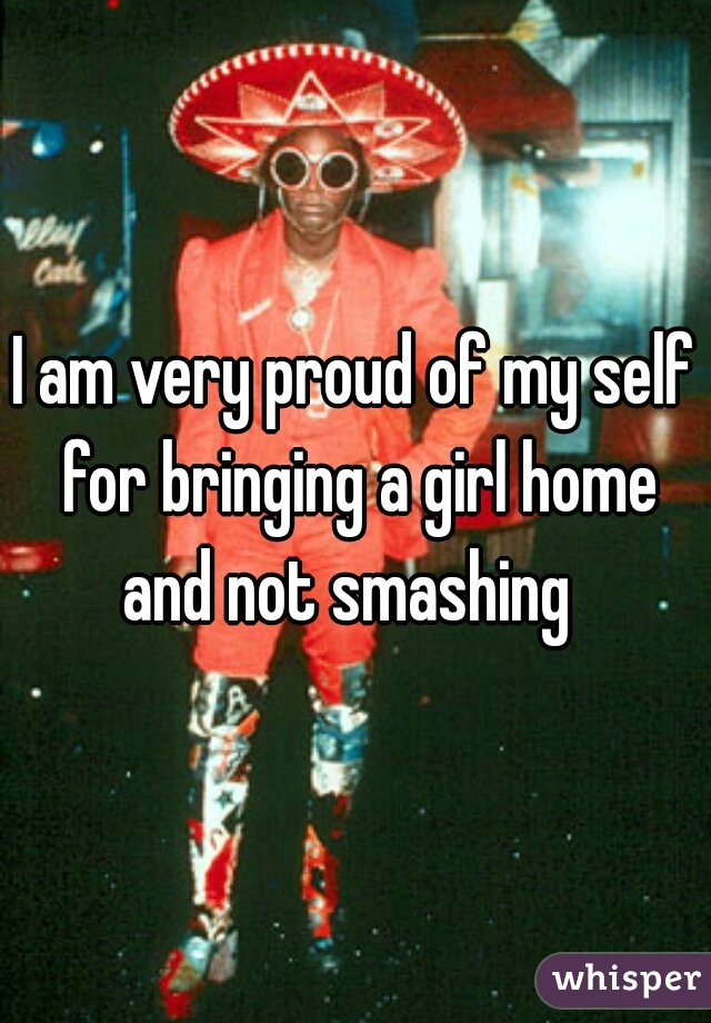 I am very proud of my self for bringing a girl home and not smashing
