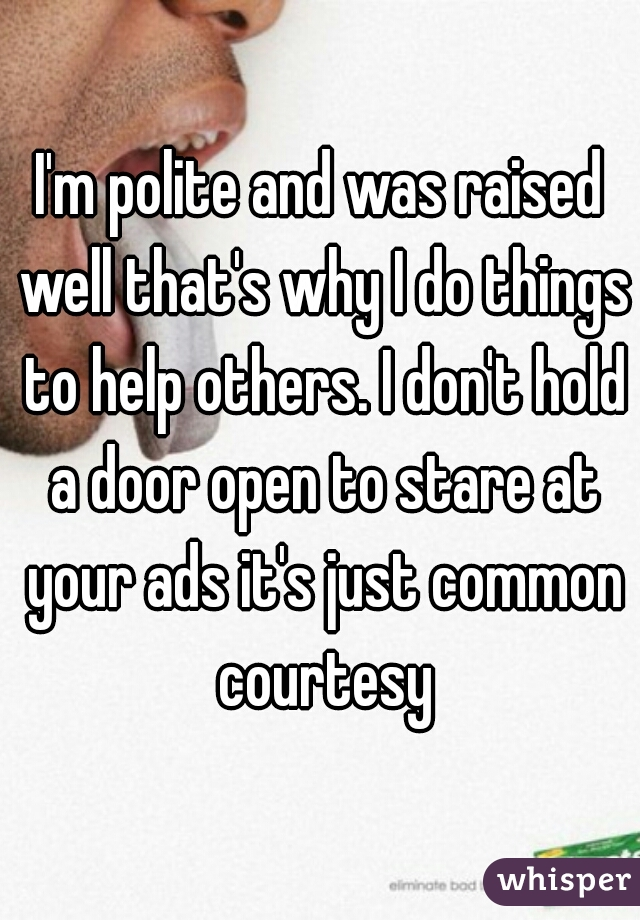 I'm polite and was raised well that's why I do things to help others. I don't hold a door open to stare at your ads it's just common courtesy