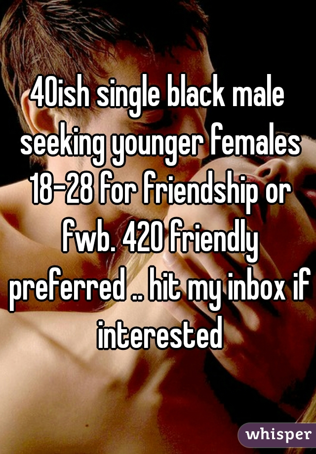 40ish single black male seeking younger females 18-28 for friendship or fwb. 420 friendly preferred .. hit my inbox if interested