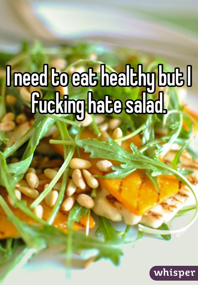 I need to eat healthy but I fucking hate salad.