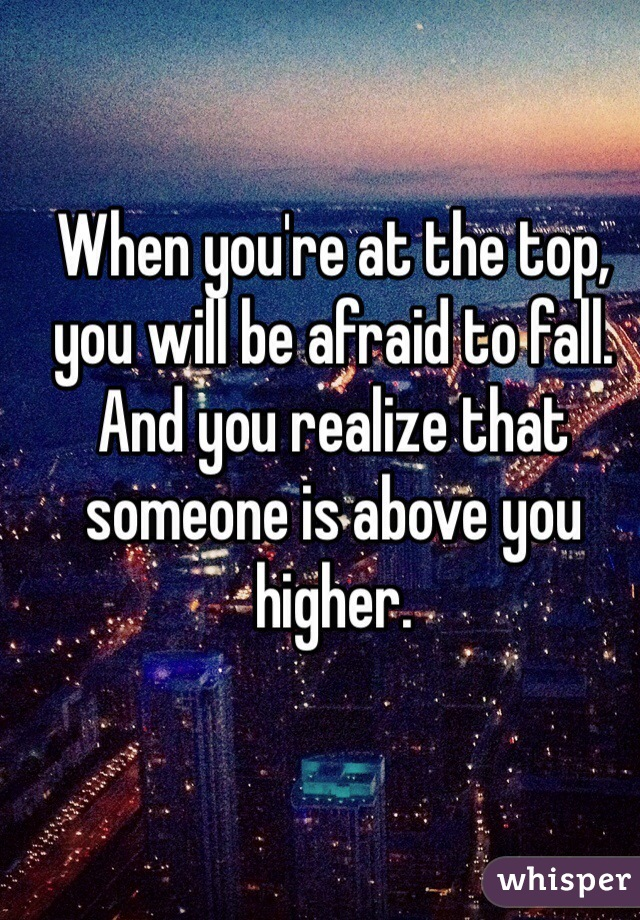 When you're at the top, you will be afraid to fall. And you realize that someone is above you higher.