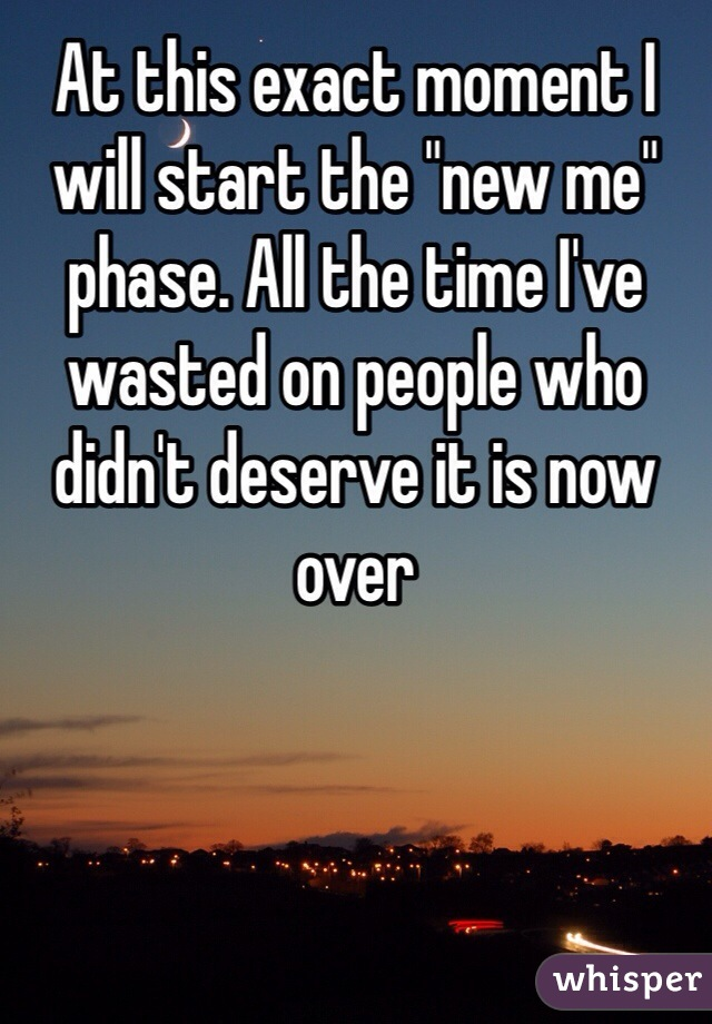 "At this exact moment I will start the ""new me"" phase. All the time I've wasted on people who didn't deserve it is now over"