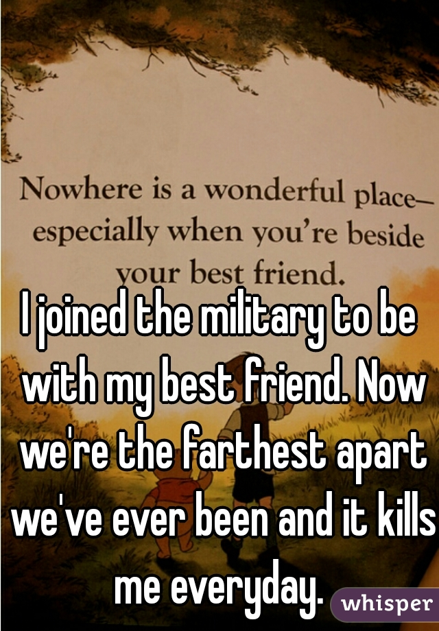 I joined the military to be with my best friend. Now we're the farthest apart we've ever been and it kills me everyday.