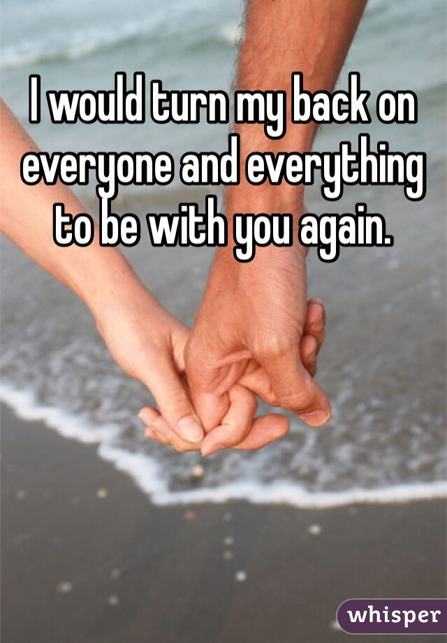I would turn my back on everyone and everything to be with you again.