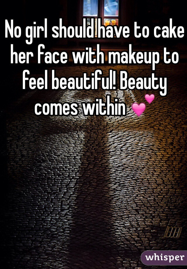 No girl should have to cake her face with makeup to feel beautiful! Beauty comes within 💕