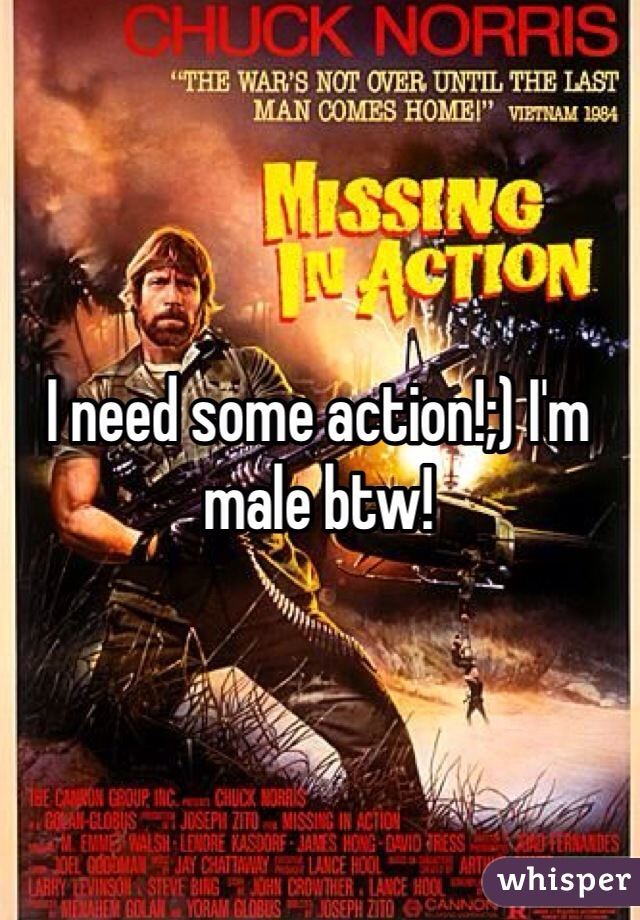 I need some action!;) I'm male btw!
