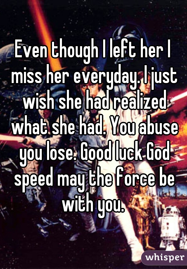 Even though I left her I miss her everyday. I just wish she had realized what she had. You abuse you lose. Good luck God speed may the force be with you.