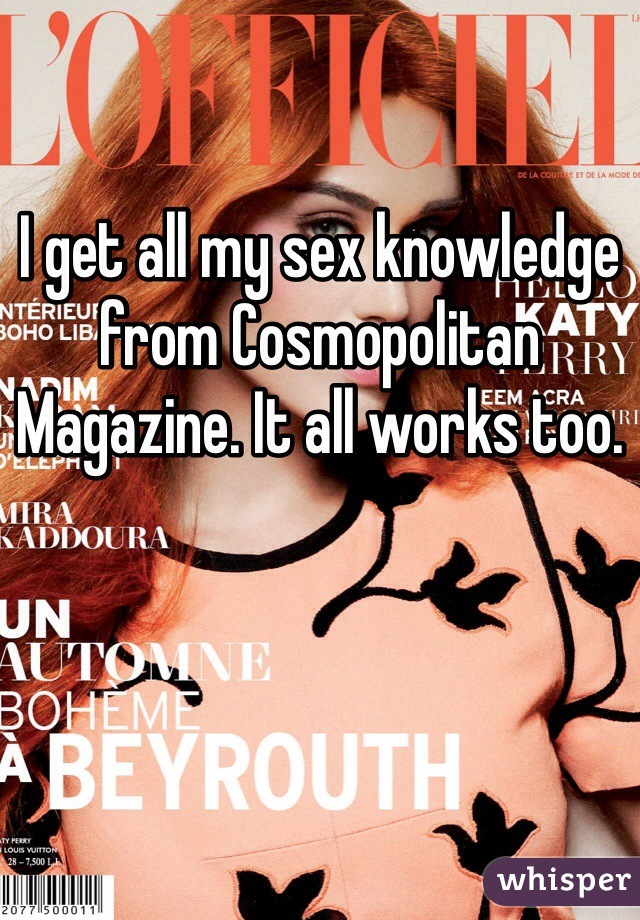 I get all my sex knowledge from Cosmopolitan Magazine. It all works too.