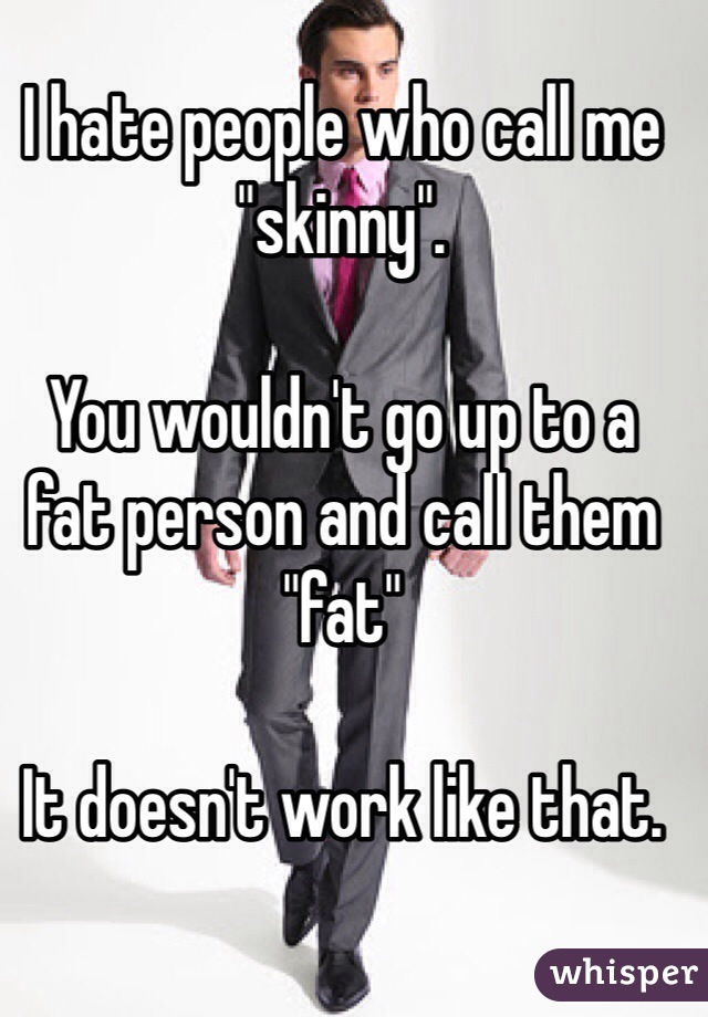 "I hate people who call me ""skinny"".   You wouldn't go up to a fat person and call them ""fat""  It doesn't work like that."