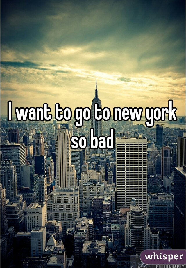 I want to go to new york so bad
