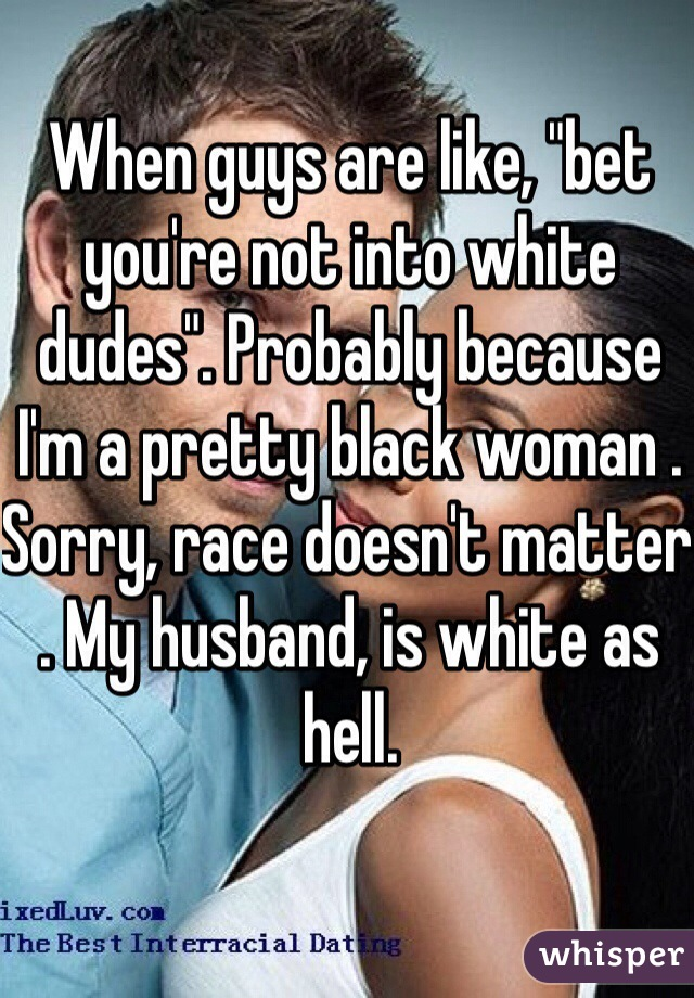 """When guys are like, """"bet you're not into white dudes"""". Probably because I'm a pretty black woman . Sorry, race doesn't matter . My husband, is white as hell."""
