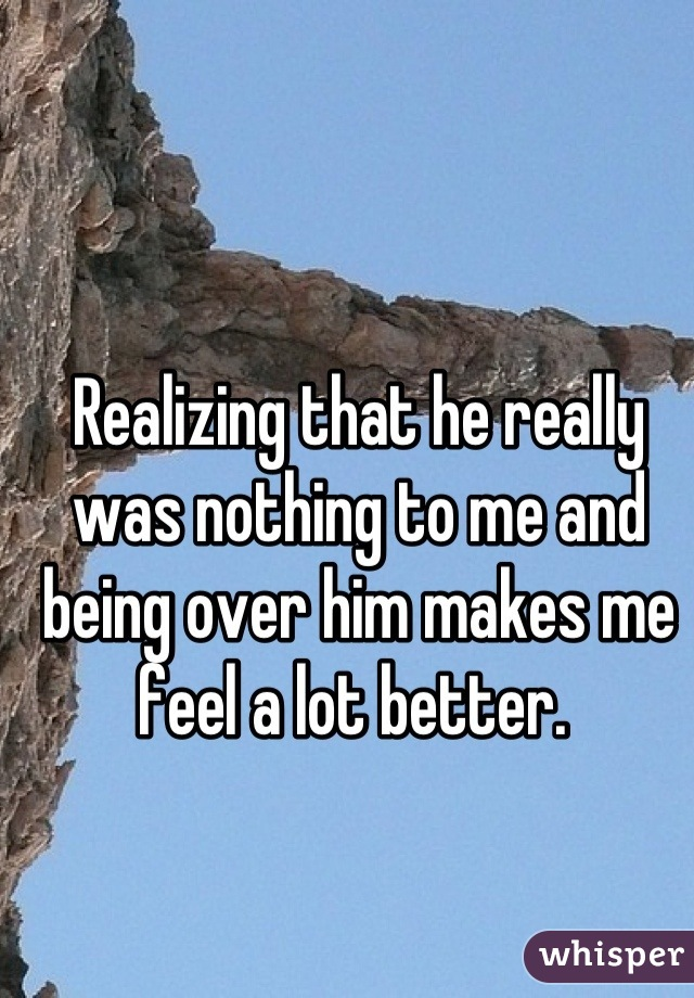 Realizing that he really was nothing to me and being over him makes me feel a lot better.
