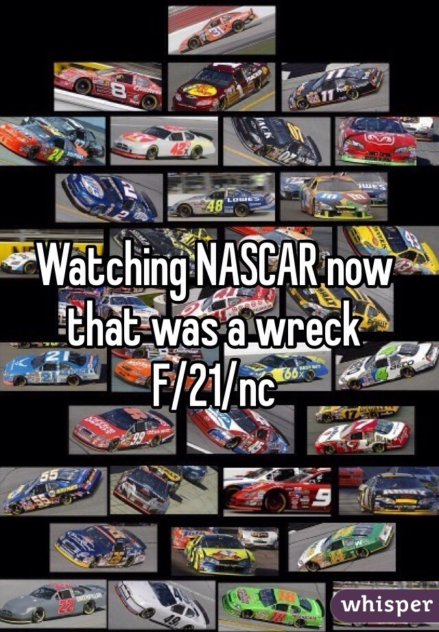Watching NASCAR now that was a wreck  F/21/nc