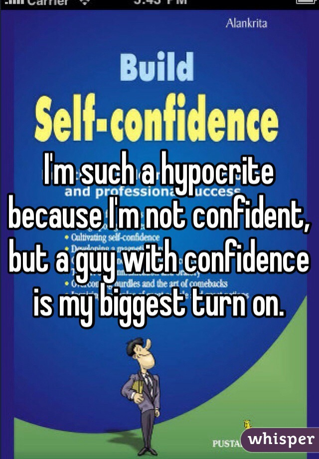 I'm such a hypocrite because I'm not confident, but a guy with confidence is my biggest turn on.