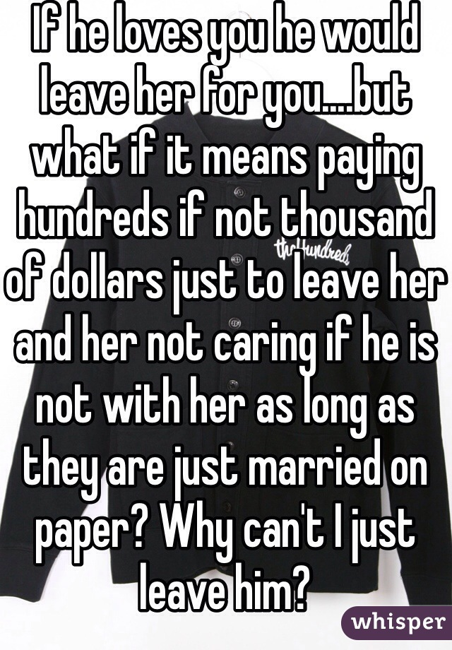 If he loves you he would leave her for you....but what if it means paying hundreds if not thousand of dollars just to leave her and her not caring if he is not with her as long as they are just married on paper? Why can't I just leave him?