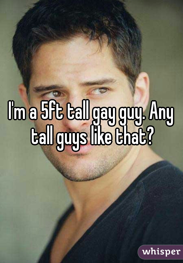 I'm a 5ft tall gay guy. Any tall guys like that?