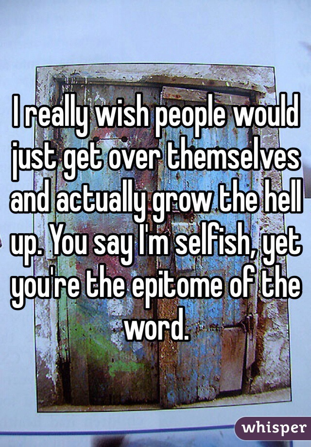 I really wish people would just get over themselves and actually grow the hell up. You say I'm selfish, yet you're the epitome of the word.
