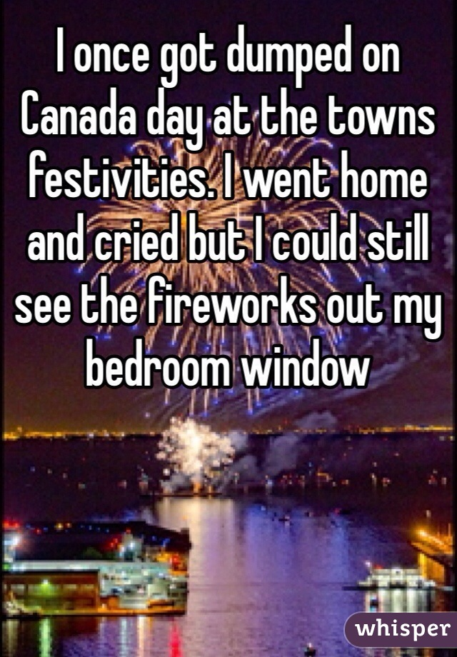 I once got dumped on Canada day at the towns festivities. I went home and cried but I could still see the fireworks out my bedroom window