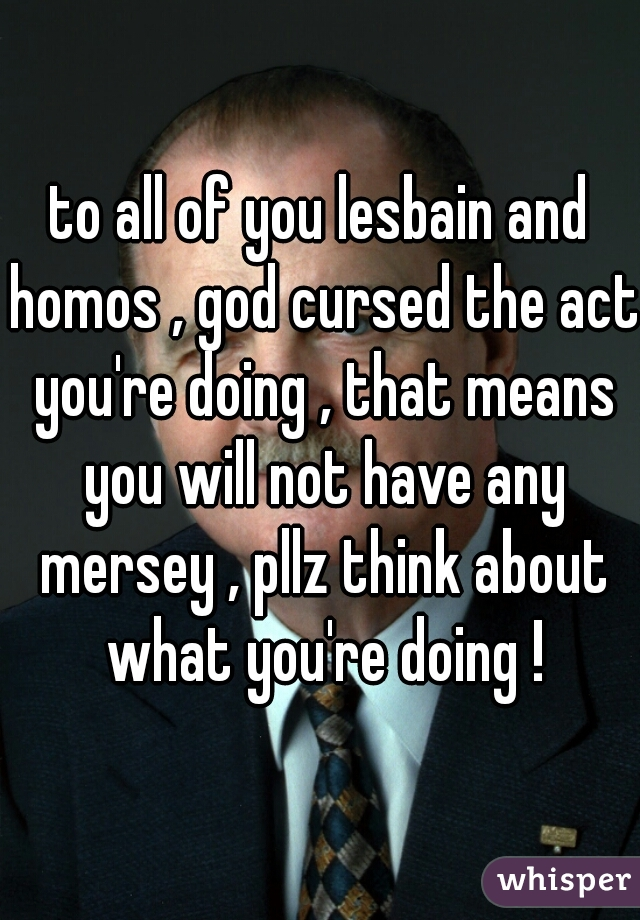 to all of you lesbain and homos , god cursed the act you're doing , that means you will not have any mersey , pllz think about what you're doing !