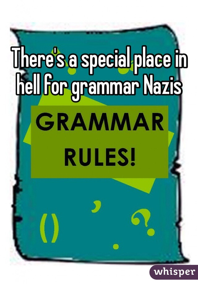 There's a special place in hell for grammar Nazis