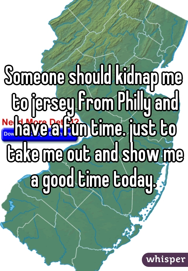 Someone should kidnap me to jersey from Philly and have a fun time. just to take me out and show me a good time today.