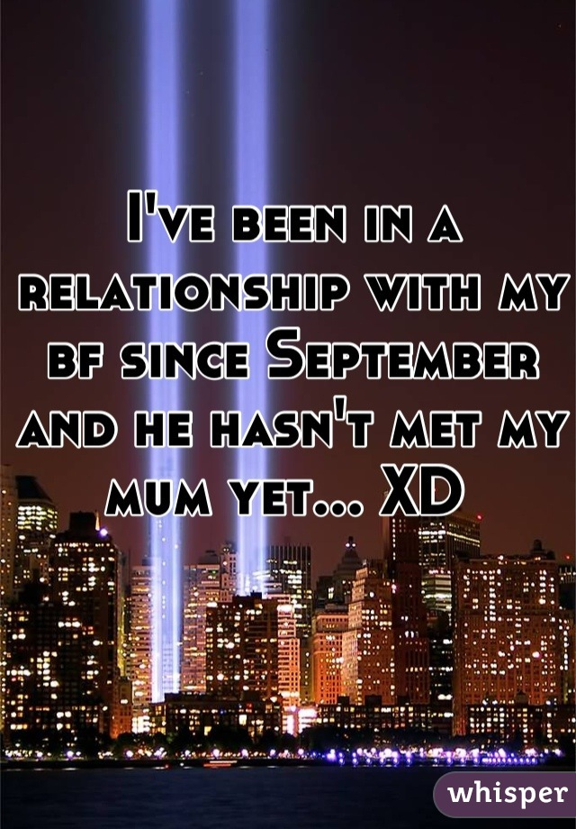 I've been in a relationship with my bf since September and he hasn't met my mum yet... XD