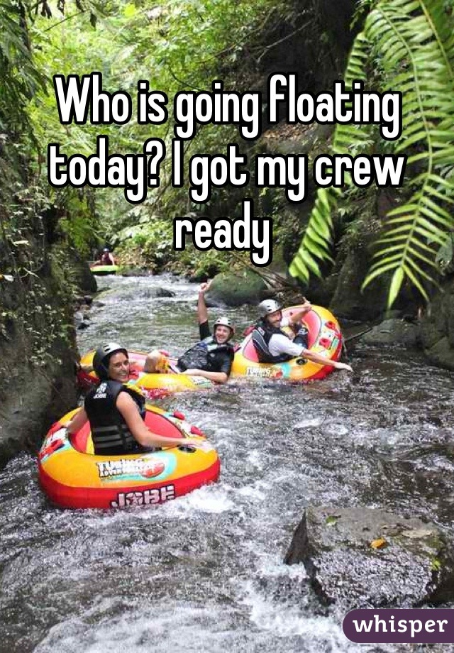 Who is going floating today? I got my crew ready