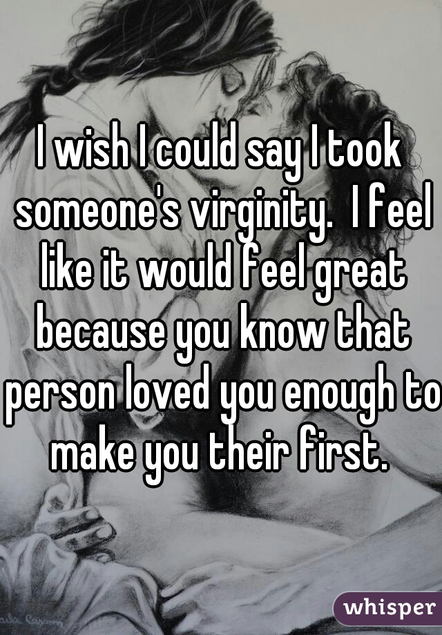 I wish I could say I took someone's virginity.  I feel like it would feel great because you know that person loved you enough to make you their first.