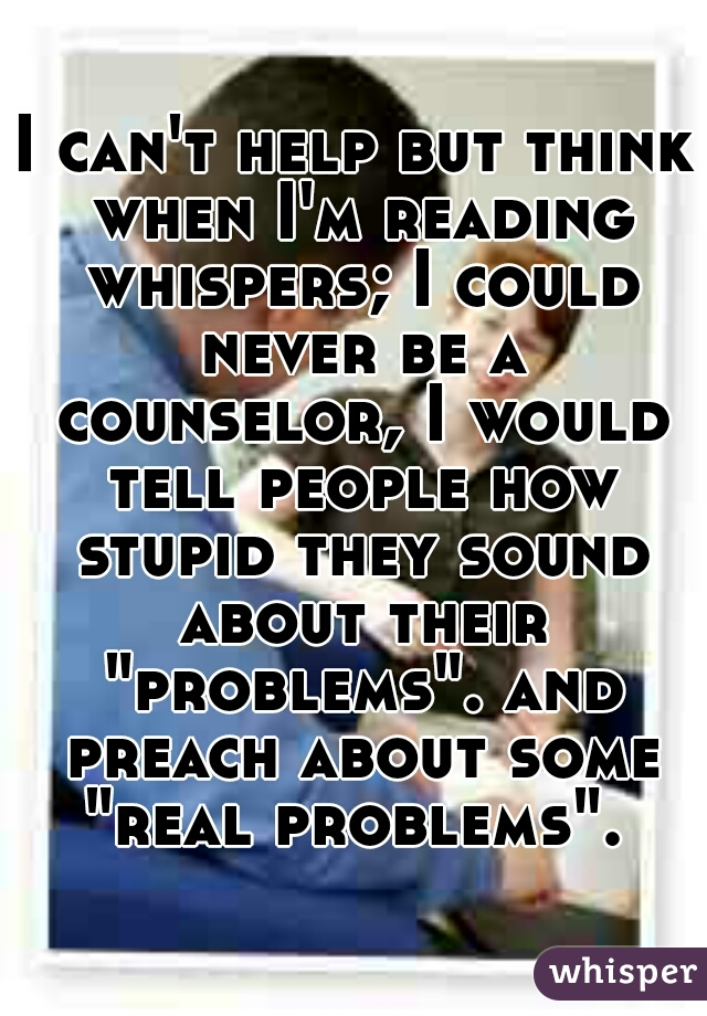 """I can't help but think when I'm reading whispers; I could never be a counselor, I would tell people how stupid they sound about their """"problems"""". and preach about some """"real problems""""."""