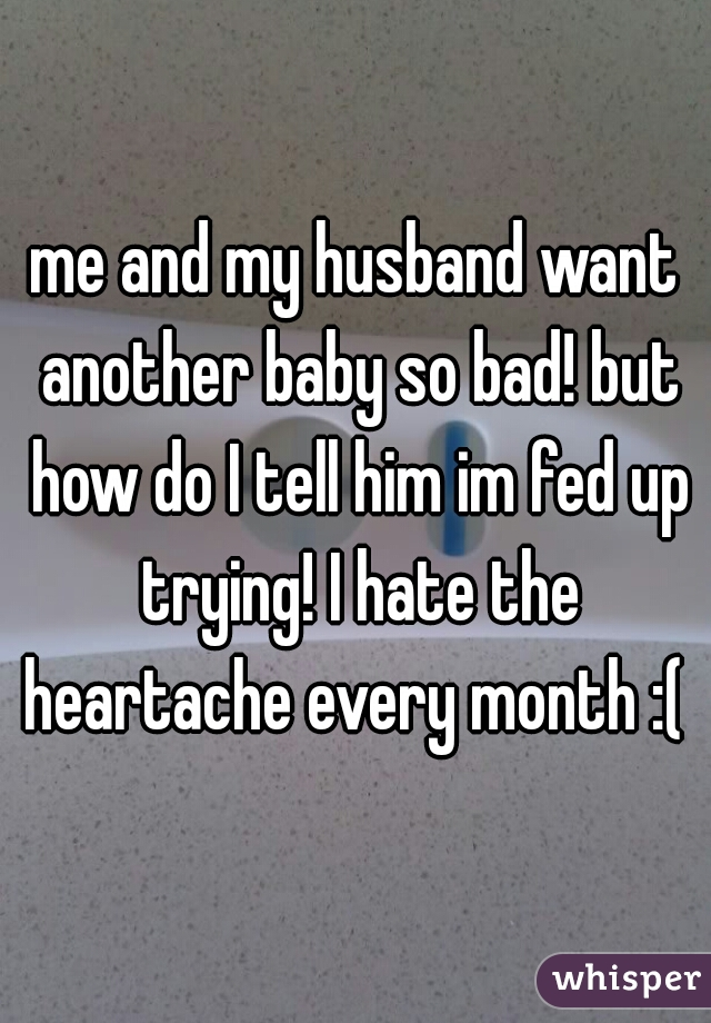 me and my husband want another baby so bad! but how do I tell him im fed up trying! I hate the heartache every month :(
