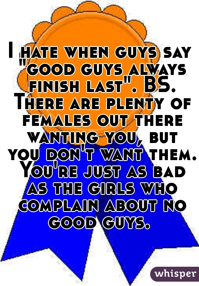 """I hate when guys say """"good guys always finish last"""". BS. There are plenty of females out there wanting you, but you don't want them. You're just as bad as the girls who complain about no good guys."""