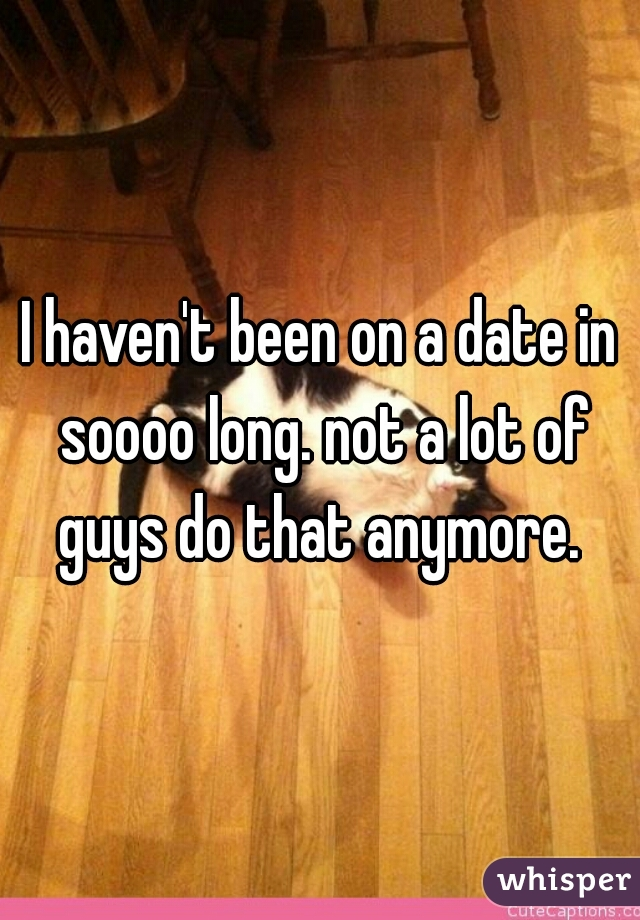 I haven't been on a date in soooo long. not a lot of guys do that anymore.