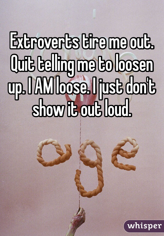 Extroverts tire me out.  Quit telling me to loosen up. I AM loose. I just don't show it out loud.