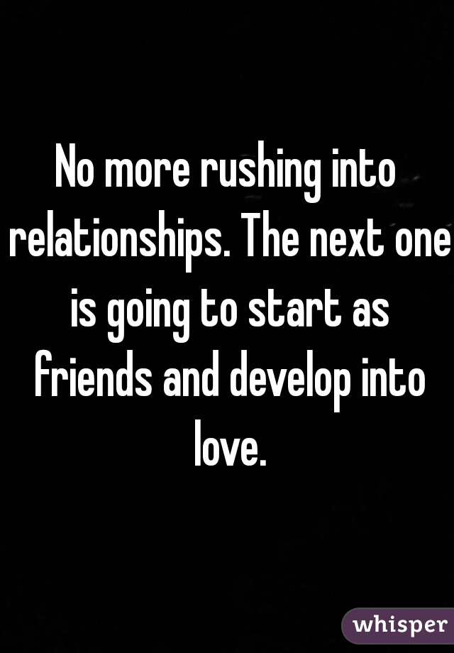 No more rushing into relationships. The next one is going to start as friends and develop into love.