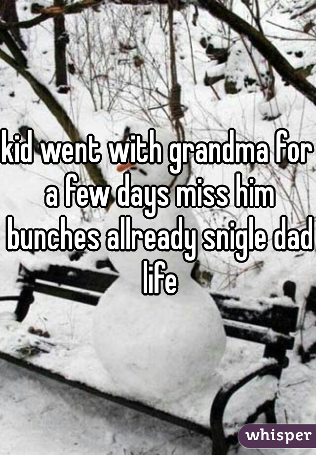 kid went with grandma for a few days miss him bunches allready snigle dad life