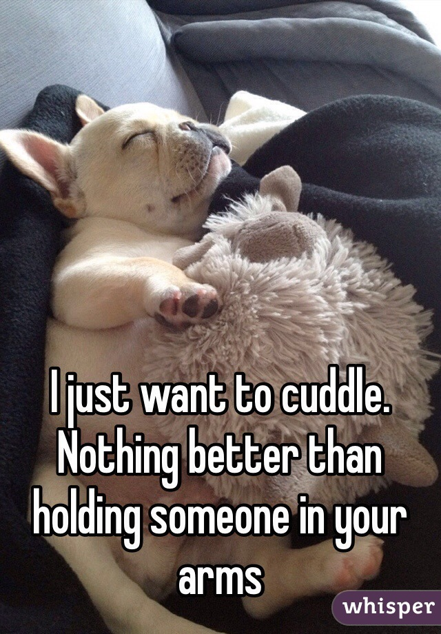 I just want to cuddle. Nothing better than holding someone in your arms