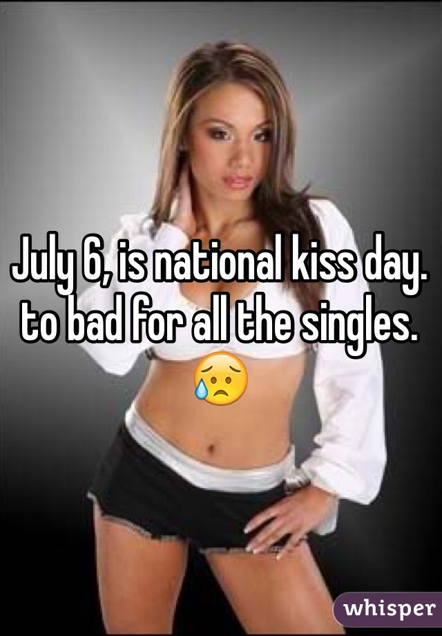 July 6, is national kiss day. to bad for all the singles. 😥