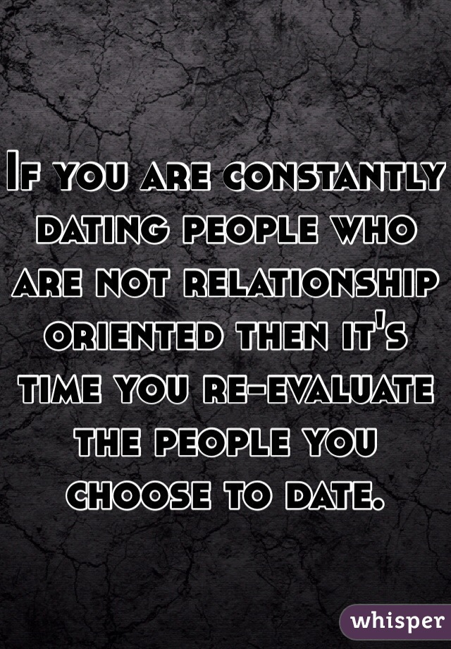If you are constantly dating people who are not relationship oriented then it's time you re-evaluate the people you choose to date.