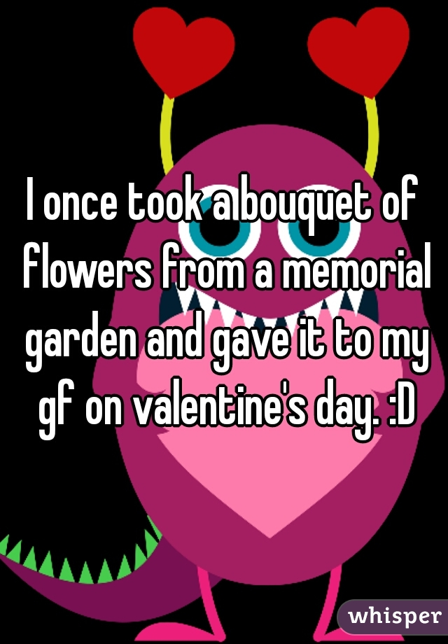 I once took a bouquet of flowers from a memorial garden and gave it to my gf on valentine's day. :D