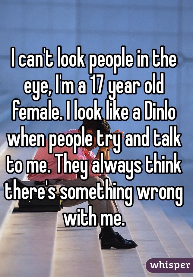 I can't look people in the eye, I'm a 17 year old female. I look like a Dinlo when people try and talk to me. They always think there's something wrong with me.
