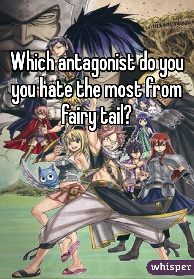 Which antagonist do you you hate the most from fairy tail?